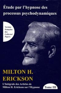 Milton Erickson - L'intégrale des articles de Milton Erickson sur l'hypnose - Tome 3, Etude par l'hypnose des processus psychodynamiques.