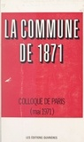 Ministère de l'Éducation Natio et  Ministère des affaires culture - La Commune de 1871 - Actes du Colloque universitaire pour la commémoration du centenaire de la Commune de 1871, tenu à Paris, les 21, 22 et 23 mai 1971.