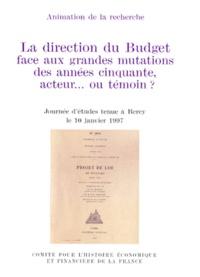 Ministère de l'Economie - LA DIRECTION DU BUDGET FACE AUX GRANDES MUTATIONS DES ANNEES CINQUANTE, ACTEUR OU TEMOIN ? Journée d'études tenue à Bercy le 10 janvier 1997.