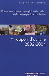 Ministère de la Santé - Observatoire national des emplois et des métiers de la fonction publique hospitalière - 1er rapport d'activité 2002-2004.