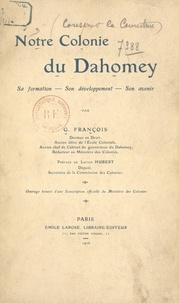 Ministère des Colonies et G. François - Notre colonie du Dahomey - Sa formation, son développement, son avenir.