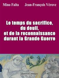 Mino Faïta et Jean-François Vérove - Le temps du sacrifice, du deuil et de la reconnaissance durant la Grande Guerre.