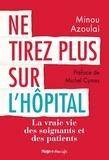 Minou Azoulai - Ne tirez plus sur l'hôpital - La vraie vie des soignants et des patients.