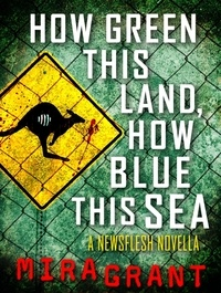 Mira Grant - How Green This Land, How Blue this Sea - A Newsflesh Novella.