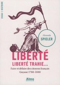 Miranda Spieler - Liberté, liberté trahie - Faire et défaire des citoyens français, Guyane 1780-1880.