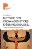 Mircea Eliade - Histoire des croyances et des idées religieuses - Volume 1, De l'âge de pierre aux Mystères d'Eleusis.