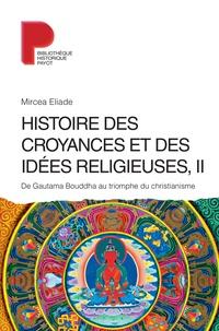 Mircea Eliade - Histoire des croyances et des idées religieuses - Volume 2, De Gautama Bouddha au triomphe du christianisme.