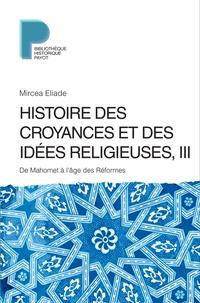 Mircéa Eliade - Histoire des croyances et des idées religieuses - Volume 3, De Mahomet à l'âge des réformes.