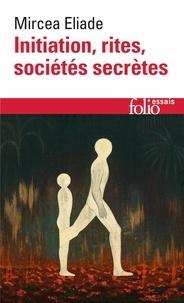 Mircéa Eliade - Initiation, rites, sociétés secrètes - Naissances mystiques, essai sur quelques types d'initiation.