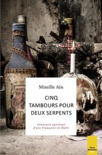 Mireille Ain - Cinq tambours pour deux serpents - Itinéraire spirituel d'une Française en Haïti.