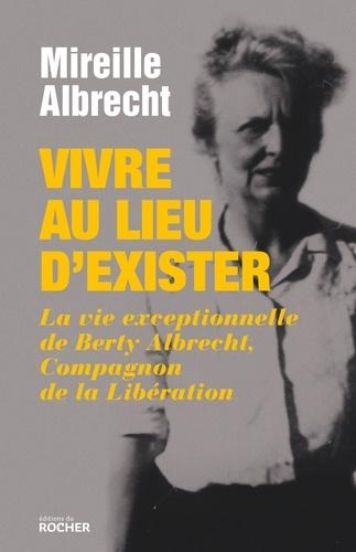 Mireille Albrecht - Vivre au lieu d'exister - La vie exceptionnelle de Berty Albrecht, Compagnon de la Libération.