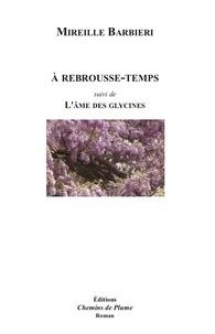 Mireille Barbieri - À rebrousse-temps - suivi de L'Âme des Glycines.
