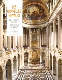 Mireille-Benédicte Bouvet et Hélène Say Barbey - Les chapelles royales - De la gloire de Dieu à la gloire du prince.