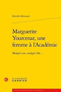 Mireille Brémond - Marguerite Yourcenar, une femme à l'Académie - Malgré eux, malgré elle....