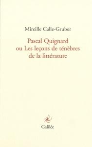 Mireille Calle-Gruber - Pascal Quignard ou Les leçons de ténèbres de la littérature.
