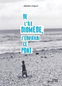 Mireille Clapot - De l'ile Diomède, j'édifierai ce pont.