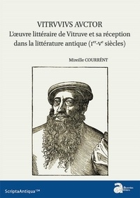Mireille Courrént - Vitruvius Auctor - L'oeuvre littéraire de Vitruve et sa réception dans la littérature antique (Ier-Ve siècles).