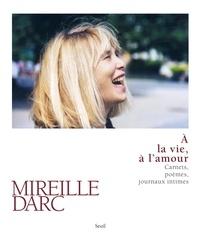Mireille Darc - A la vie, à l'amour - Carnets, poèmes, journaux intimes.