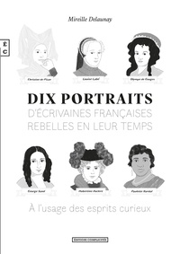Mireille Delaunay - Dix portraits d'écrivaines françaises rebelles en leur temps à l'usage des esprits curieux.