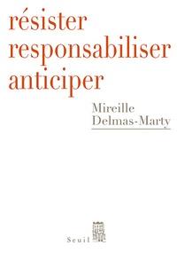Mireille Delmas-Marty - Résister, responsabiliser, anticiper - Ou comment humaniser la mondialisation.