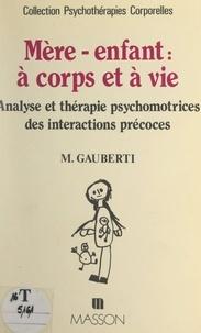 Mireille Gauberti et Jacques Deitte - Mère-enfant : à corps et à vie - Analyse et thérapie psychomotrices des interactions précoces.