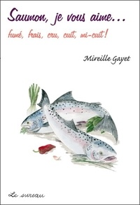 Mireille Gayet - Saumon, je vous aime… fumé, frais, cru, cuit, mi-cuit !.
