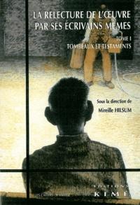 Mireille Hilsum et  Collectif - La relecture de l'oeuvre par ses écrivains mêmes - Tome 1, Tombeaux et testaments.