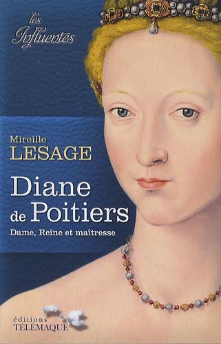 Mireille Lesage - Diane de Poitiers - Dame, Reine et maîtresse.