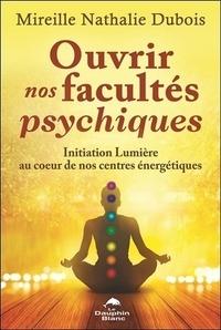 Mireille Nathalie Dubois - Ouvrir nos facultés psychiques - Initiation lumière au coeur de nos centres énergétiques.