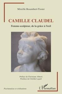 Mireille Rosambert-Tissier - Camille Claudel - Femme-sculpteur, de la grâce à l'exil.
