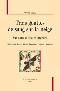 Mireille Séguy - Trois gouttes de sang sur la neige - Sur notre mémoire littéraire - Chrétien de Troyes, Giono, Bonnefoy, Quignard, Roubaud.