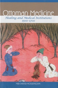 Miri Shefer-Mossensohn - Ottoman Medicine - Healing and Medical Institutions, 1500-1700.