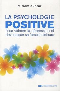 La psychologie positive- Pour vaincre la dépression et développer sa force intérieure - Miriam Akhtar |