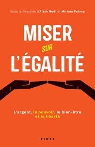 Miriam Fahmy et Alain Noël - Miser sur l'égalité - L'argent, le pouvoir, le bien-être et la liberté.