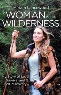 Miriam Lancewood - Woman in the Wilderness - My Story of Love, Survival and Self-Discovery.