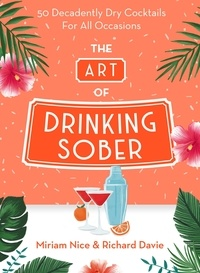 Miriam Nice et Richard Davie - The Art of Drinking Sober - 50 Decadently Dry Cocktails For All Occasions.