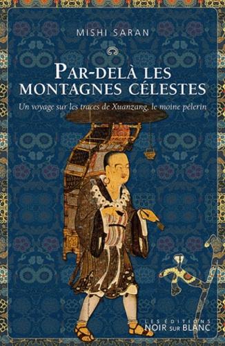 Mishi Saran - Par-delà les montagnes célestes - Un voyage sur les traces de Xuanzang, le moine pèlerin.