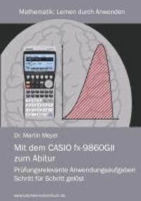 Mit dem CASIO fx-9860GII zum Abitur - Prüfungsrelevante Anwendungsaufgaben Schritt für Schritt gelöst.