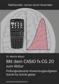 Mit dem CASIO fx-CG 20 zum Abitur - Prüfungsrelevante Anwendungsaufgaben Schritt für Schritt gelöst.