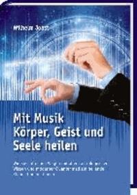 Mit Musik Körper, Geist und Seele heilen - Wie Sie auf neuen Wegen mit altem astrologischem Wissen und moderner Quantenmedizin heilende Klänge finden können.