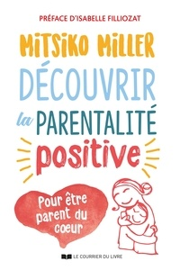 Mitsiko Miller - Découvrir la parentalité positive - Pour être parent du c ur.