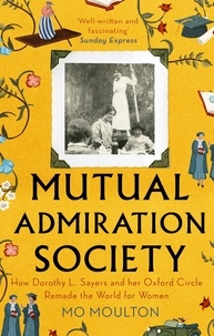 Mo Moulton - Mutual Admiration Society - How Dorothy L. Sayers and Her Oxford Circle Remade the World For Women.