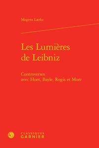 Les Lumières de Leibniz- Controverses avec Huet, Bayle, Regis et More - Mogens Laerke |