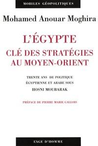 Mohamed Anouar Moghira - L'Egypte, clé des stratégies au Moyen-Orient - Trente ans de politique égyptienne et arabe sous Hosni Moubarak.