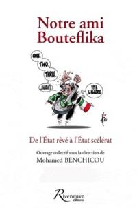 Mohamed Benchicou - Notre ami Bouteflika - De l'Etat rêvé à l'Etat scélérat.