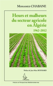 Mohamed Chabane - Heurs et malheurs du secteur agricole en Algérie - 1962-2012.