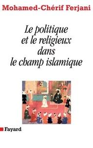 Mohamed-Cherif Ferjani - Le politique et le religieux dans le champ islamique.