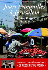 """Mohamed Kacimi - Jours tranquilles à Jérusalem - Chroniques d'une création théâtrale """"Des roses et du jasmin""""."""