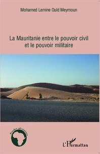 Mohamed Lemine Ould Meymoun - La Mauritanie entre le pouvoir civil et le pouvoir militaire.