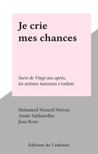 Mohamed Moncef Metoui et Jean Rous - Je crie mes chances - Suivi de Vingt ans après, les artistes tunisiens s'exilent.